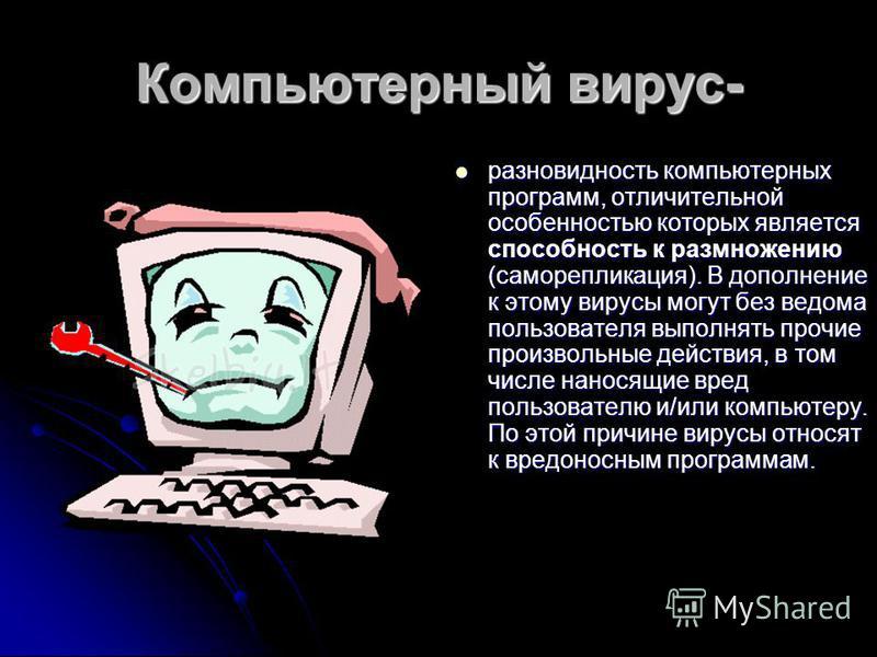 Компьютерный вирус- разновидность компьютерных программ, отличительной особенностью которых является способность к размножению (саморепликация). В дополнение к этому вирусы могут без ведома пользователя выполнять прочие произвольные действия, в том ч