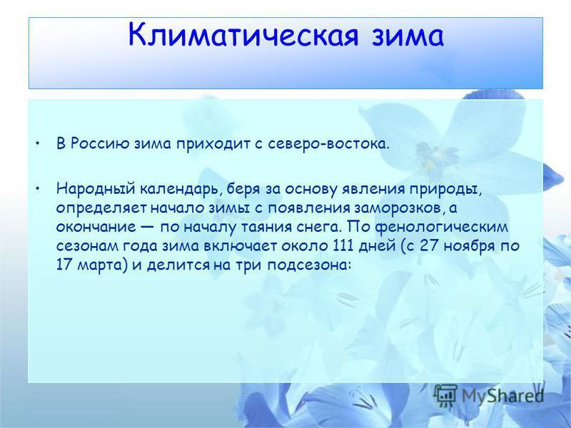 Климатическая зима В Россию зима приходит с северо-востока. Народный календарь, беря за основу явления природы, определяет начало зимы с появления заморозков, а окончание по началу таяния снега. По фенологическим сезонам года зима включает около 111