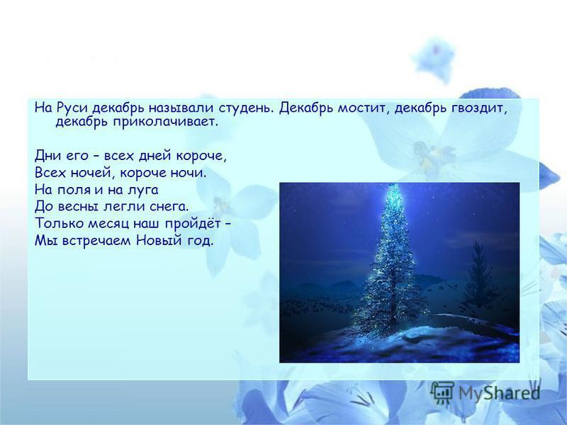 На Руси декабрь называли студень. Декабрь мостит, декабрь гвоздит, декабрь приколачивает. Дни его – всех дней короче, Всех ночей, короче ночи. На поля и на луга До весны легли снега. Только месяц наш пройдёт – Мы встречаем Новый год.