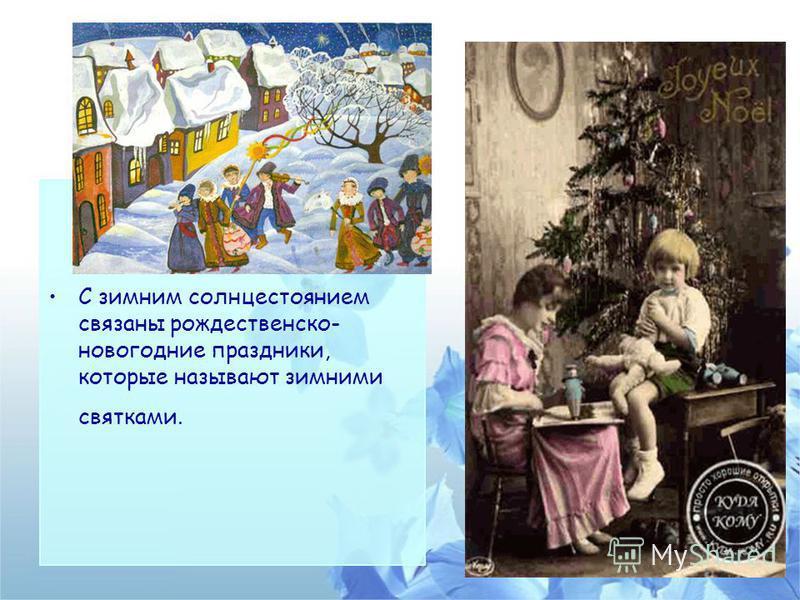 С зимним солнцестоянием связаны рождественско- новогодние праздники, которые называют зимними святками.