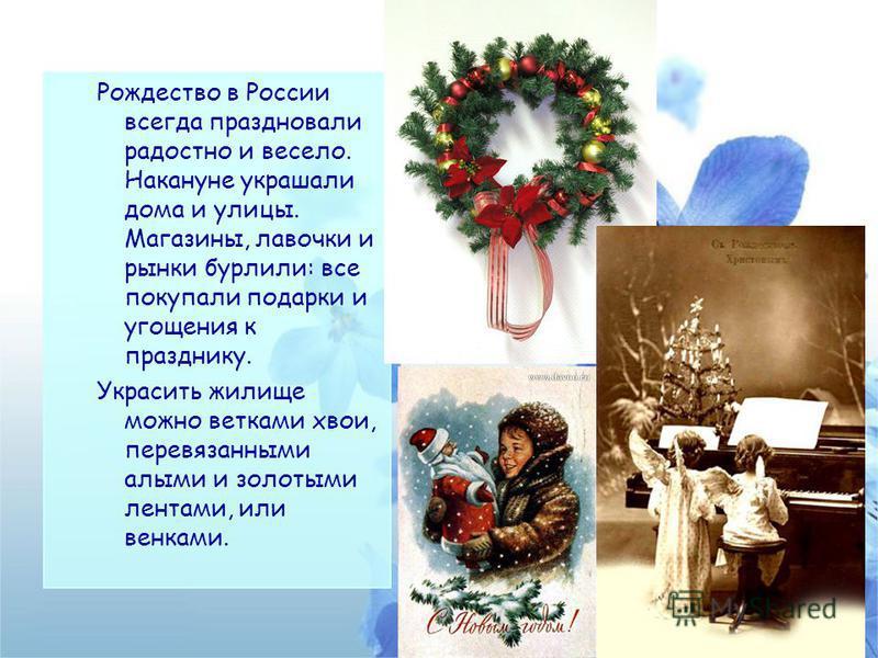 Рождество в России всегда праздновали радостно и весело. Накануне украшали дома и улицы. Магазины, лавочки и рынки бурлили: все покупали подарки и угощения к празднику. Украсить жилище можно ветками хвои, перевязанными алыми и золотыми лентами, или в