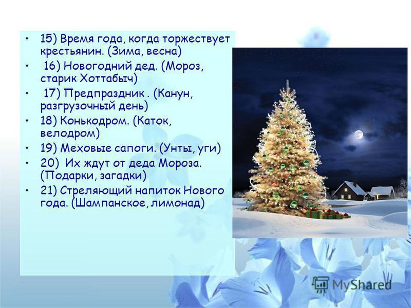 15) Время года, когда торжествует крестьянин. (Зима, весна) 16) Новогодний дед. (Мороз, старик Хоттабыч) 17) Предпраздник. (Канун, разгрузочный день) 18) Конькодром. (Каток, велодром) 19) Меховые сапоги. (Унты, уги) 20) Их ждут от деда Мороза. (Подар