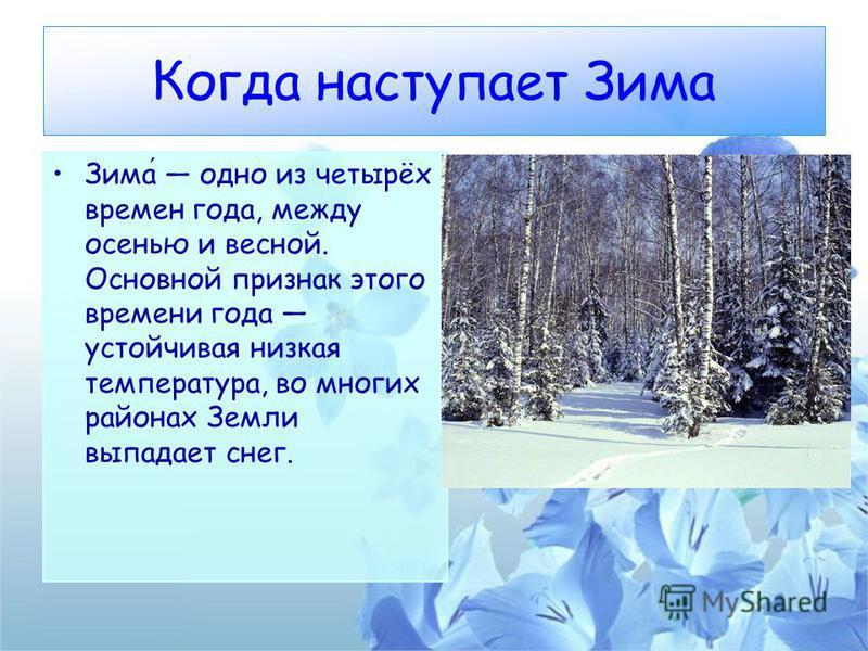 Когда наступает Зима Зима одно из четырёх времен года, между осенью и весной. Основной признак этого времени года устойчивая низкая температура, во многих районах Земли выпадает снег.