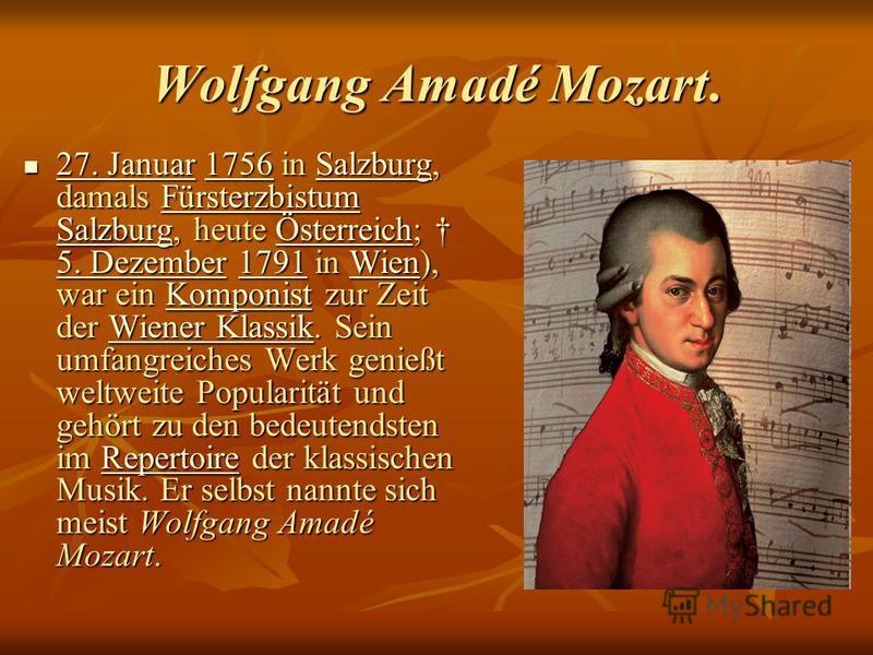 Wolfgang Amadé Mozart. 27. Januar 1756 in Salzburg, damals Fürsterzbistum Salzburg, heute Österreich; 5. Dezember 1791 in Wien), war ein Komponist zur Zeit der Wiener Klassik. Sein umfangreiches Werk genießt weltweite Popularität und gehört zu den be