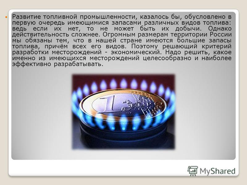 Развитие топливной промышленности, казалось бы, обусловлено в первую очередь имеющимися запасами различных видов топлива: ведь если их нет, то не может быть их добычи. Однако действительность сложнее. Огромным размерам территории России мы обязаны те