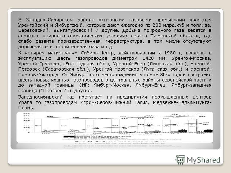 В Западно-Сибирском районе основными газовыми промыслами являются Уренгойский и Ямбургский, которые дают ежегодно по 200 млрд.куб.м топлива, Березовский, Вынгапуровский и другие. Добыча природного газа ведется в сложных природно-климатических условия