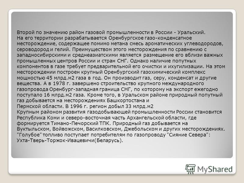 Второй по значению район газовой промышленности в России - Уральский. На его территории разрабатывается Оренбургское газо-конденсатное месторождение, содержащее помимо метана смесь ароматических углеводородов, сероводород и гелий. Преимуществом этого