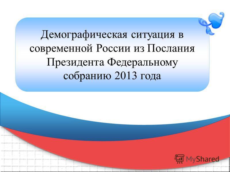 Демографическая ситуация в современной России из Послания Президента Федеральному собранию 2013 года