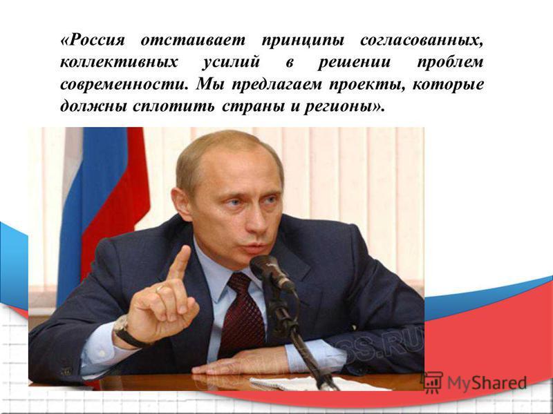 «Россия отстаивает принципы согласованных, коллективных усилий в решении проблем современности. Мы предлагаем проекты, которые должны сплотить страны и регионы».