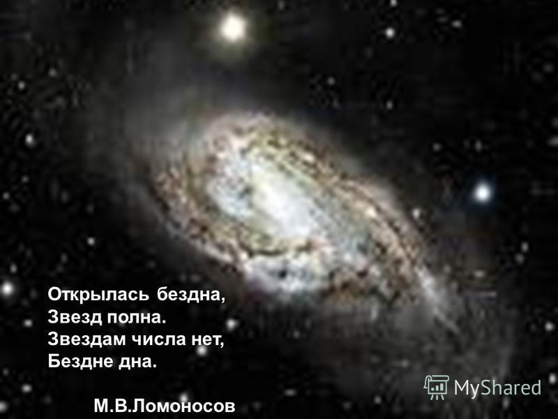 Открылась бездна, Звезд полна. Звездам числа нет, Бездне дна. М.В.Ломоносов