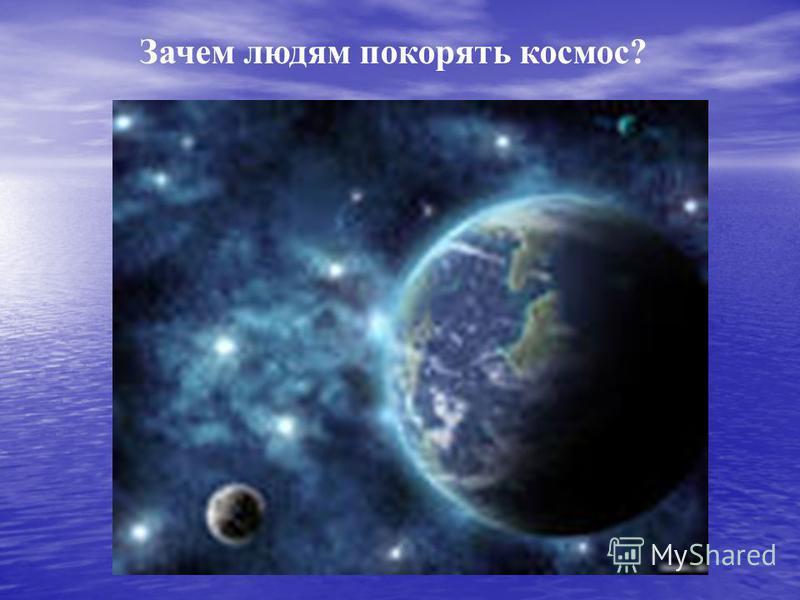 Зачем людям покорять космос?