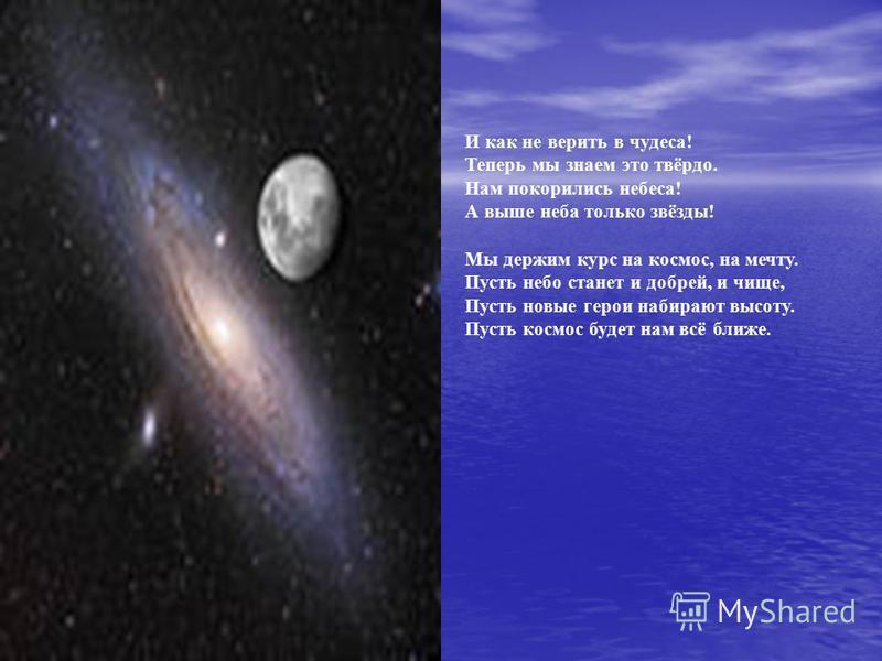 И как не верить в чудеса! Теперь мы знаем это твёрдо. Нам покорились небеса! А выше неба только звёзды! Мы держим курс на космос, на мечту. Пусть небо станет и добрей, и чище, Пусть новые герои набирают высоту. Пусть космос будет нам всё ближе.