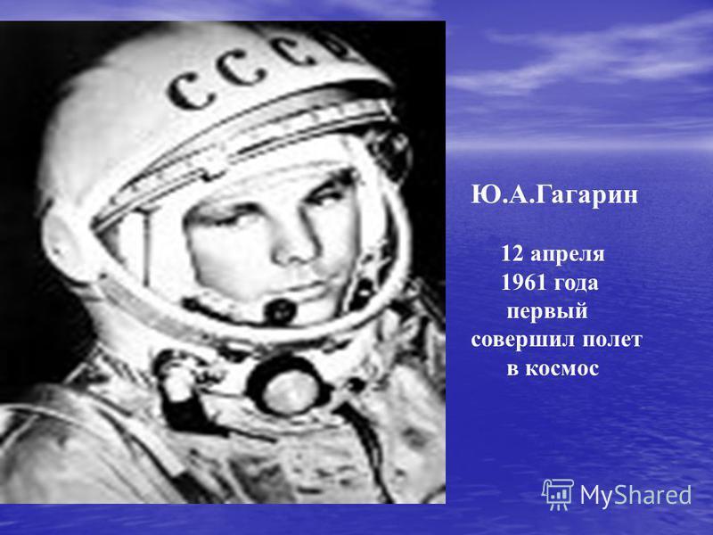 Ю.А.Гагарин 12 апреля 1961 года первый совершил полет в космос