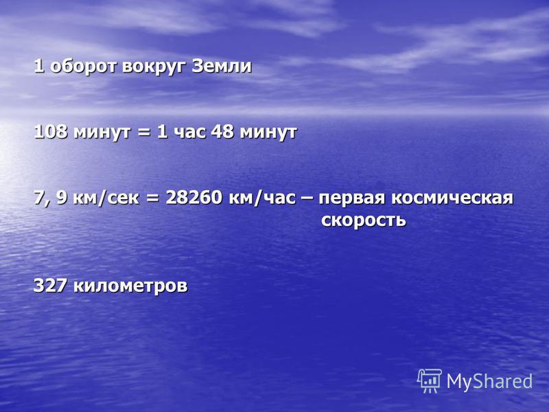 1 оборот вокруг Земли 108 минут = 1 час 48 минут 7, 9 км/сек = 28260 км/час – первая космическая скорость 327 километров