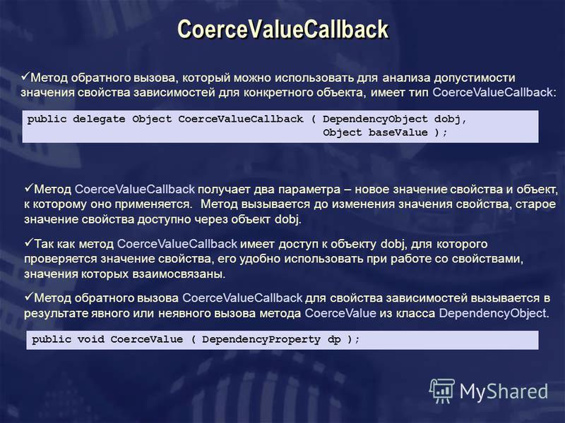 CoerceValueCallback Метод обратного вызова, который можно использовать для анализа допустимости значения свойства зависимостей для конкретного объекта, имеет тип CoerceValueCallback: public delegate Object CoerceValueCallback ( DependencyObject dobj,