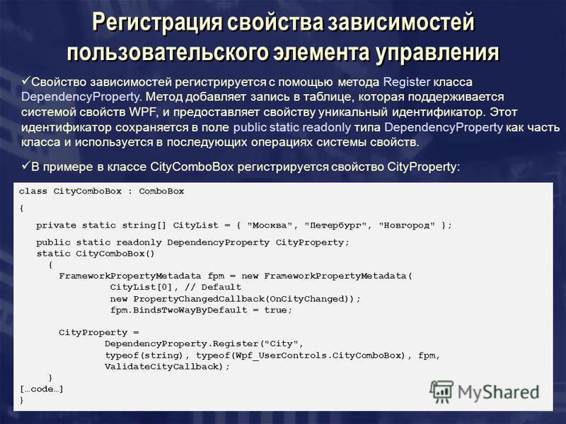 Регистрация свойства зависимостей пользовательского элемента управления Свойство зависимостей регистрируется с помощью метода Register класса DependencyProperty. Метод добавляет запись в таблице, которая поддерживается системой свойств WPF, и предост