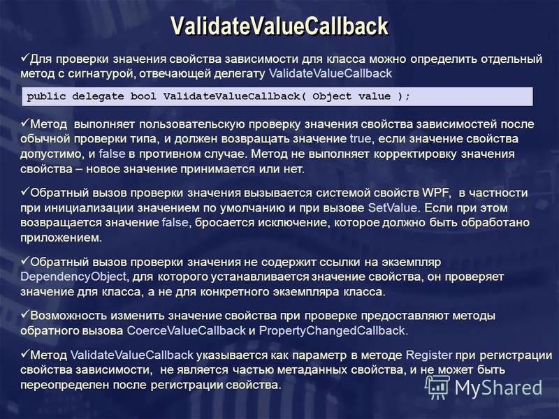 ValidateValueCallback Для проверки значения свойства зависимости для класса можно определить отдельный метод с сигнатурой, отвечающей делегату ValidateValueCallback public delegate bool ValidateValueCallback( Object value ); Метод выполняет пользоват