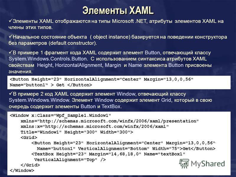 Элементы XAML Элементы XAML отображаются на типы Microsoft.NET, атрибуты элементов XAML на члены этих типов. Начальное состояние объекта ( object instance) базируется на поведении конструктора без параметров (default constructor). В примере 1 фрагмен