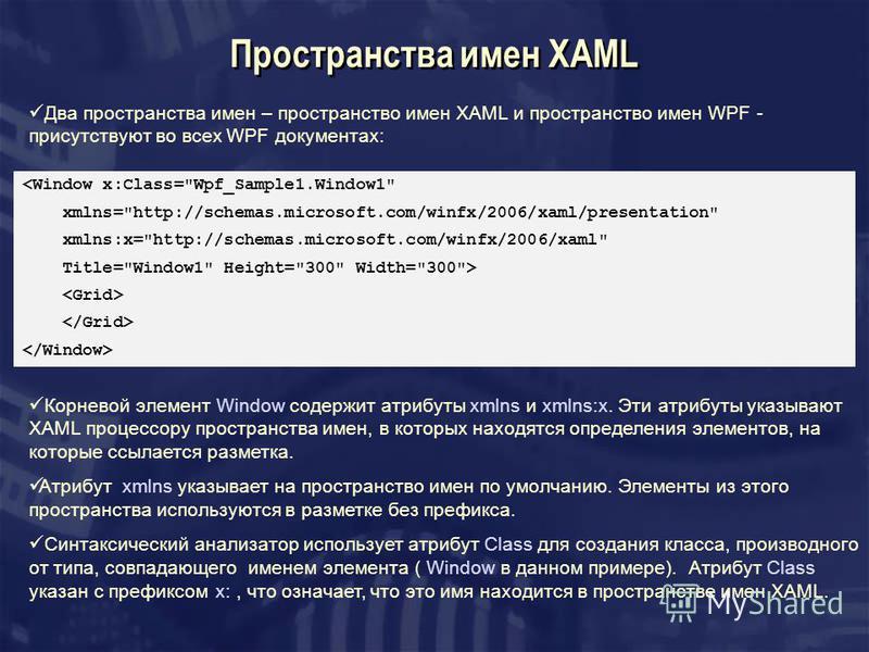 Пространства имен XAML Два пространства имен – пространство имен XAML и пространство имен WPF - присутствуют во всех WPF документах: <Window x:Class=