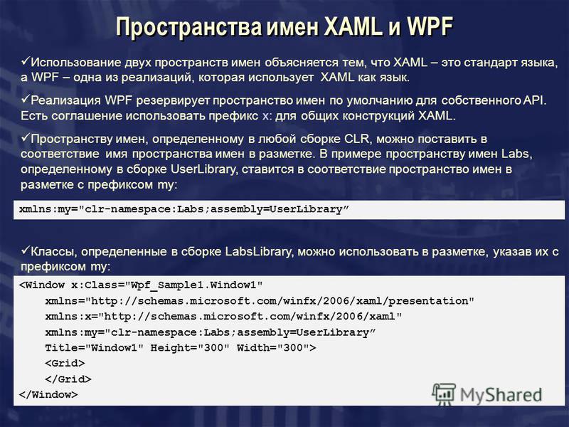 Пространства имен XAML и WPF Использование двух пространств имен объясняется тем, что XAML – это стандарт языка, а WPF – одна из реализаций, которая использует XAML как язык. Реализация WPF резервирует пространство имен по умолчанию для собственного