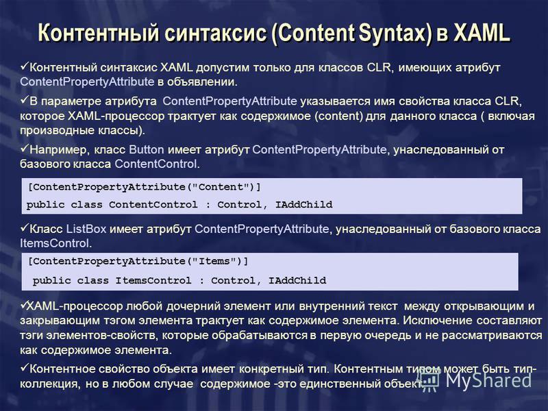Контентный синтаксис (Content Syntax) в XAML Контентный синтаксис XAML допустим только для классов CLR, имеющих атрибут ContentPropertyAttribute в объявлении. В параметре атрибута ContentPropertyAttribute указывается имя свойства класса CLR, которое