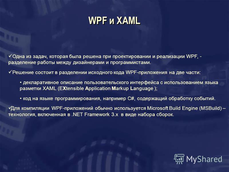 WPF и XAML Одна из задач, которая была решена при проектировании и реализации WPF, - разделение работы между дизайнерами и программистами. Решение состоит в разделении исходного кода WPF-приложения на две части: декларативное описание пользовательско