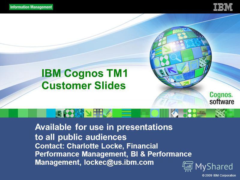 © 2009 IBM Corporation IBM Cognos TM1 Customer Slides Available for use in presentations to all public audiences Contact: Charlotte Locke, Financial Performance Management, BI & Performance Management, lockec@us.ibm.com