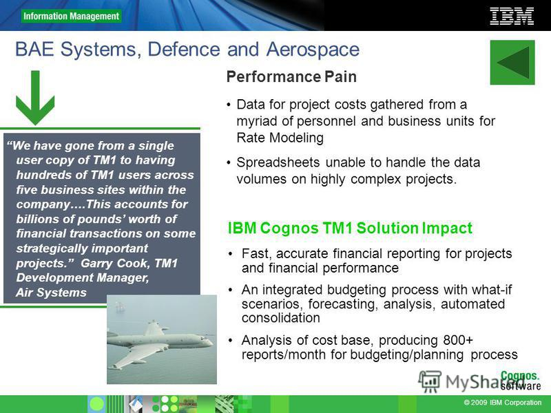 © 2009 IBM Corporation BAE Systems, Defence and Aerospace Performance Pain Data for project costs gathered from a myriad of personnel and business units for Rate Modeling Spreadsheets unable to handle the data volumes on highly complex projects. IBM