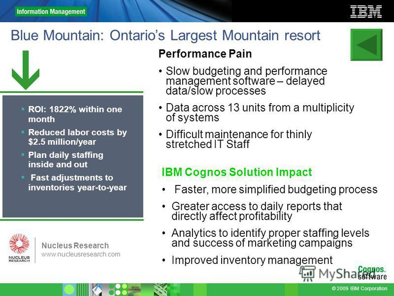 © 2009 IBM Corporation Blue Mountain: Ontarios Largest Mountain resort Performance Pain Slow budgeting and performance management software – delayed data/slow processes Data across 13 units from a multiplicity of systems Difficult maintenance for thi