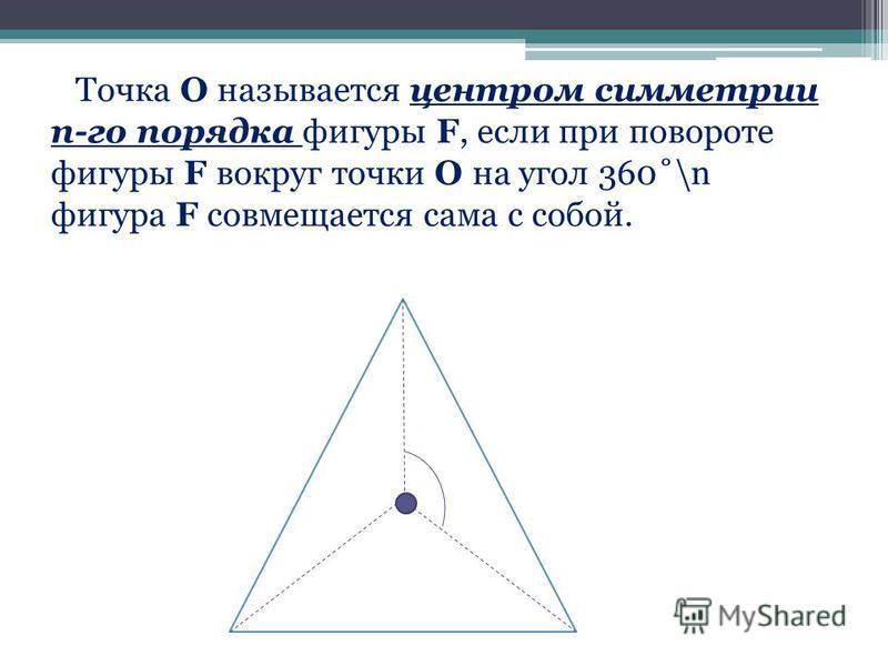 Точка О называется центром симметрии n-го порядка фигуры F, если при повороте фигуры F вокруг точки О на угол 360˚\n фигура F совмещается сама с собой.