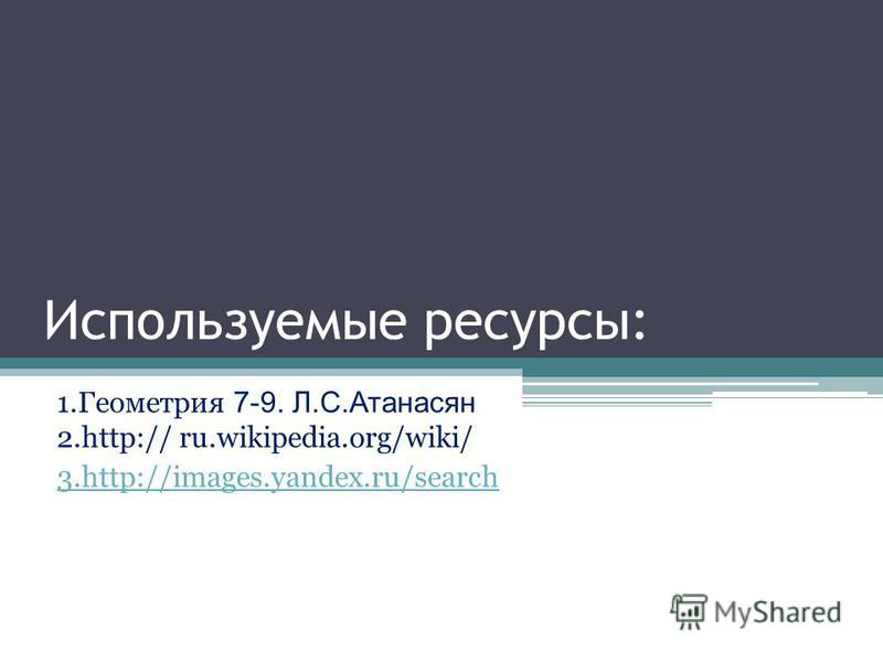 Используемые ресурсы: 1. Геометрия 7-9. Л.С.Атанасян 2.http:// ru.wikipedia.org/wiki/ 3.http://images.yandex.ru/search