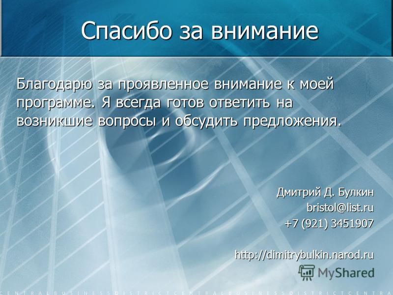 Спасибо за внимание Благодарю за проявленное внимание к моей программе. Я всегда готов ответить на возникшие вопросы и обсудить предложения. Дмитрий Д. Булкин bristol@list.ru +7 (921) 3451907 http://dimitrybulkin.narod.ru
