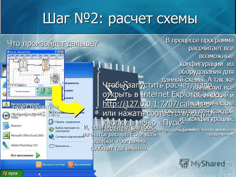 Шаг 2: расчет схемы 0 Чтобы запустить расчет, надо открыть в Internet Explorer адрес http://127.0.0.1:7707/calculate или нажать соответствующую кнопку в меню «Пуск» [нажмите кнопку мыши для продолжения] Что произойдет дальше? Будет прочитана схема из