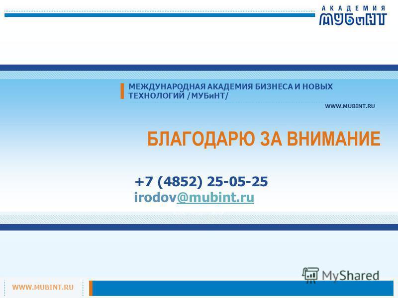 WWW.MUBINT.RU МЕЖДУНАРОДНАЯ АКАДЕМИЯ БИЗНЕСА И НОВЫХ ТЕХНОЛОГИЙ /МУБиНТ/ WWW.MUBINT.RU БЛАГОДАРЮ ЗА ВНИМАНИЕ +7 (4852) 25-05-25 irodov@mubint.ru@mubint.ru