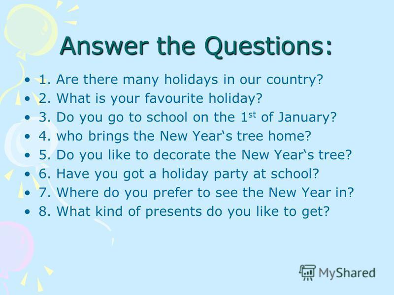 Answer the Questions: 1. Are there many holidays in our country? 2. What is your favourite holiday? 3. Do you go to school on the 1 st of January? 4. who brings the New Years tree home? 5. Do you like to decorate the New Years tree? 6. Have you got a
