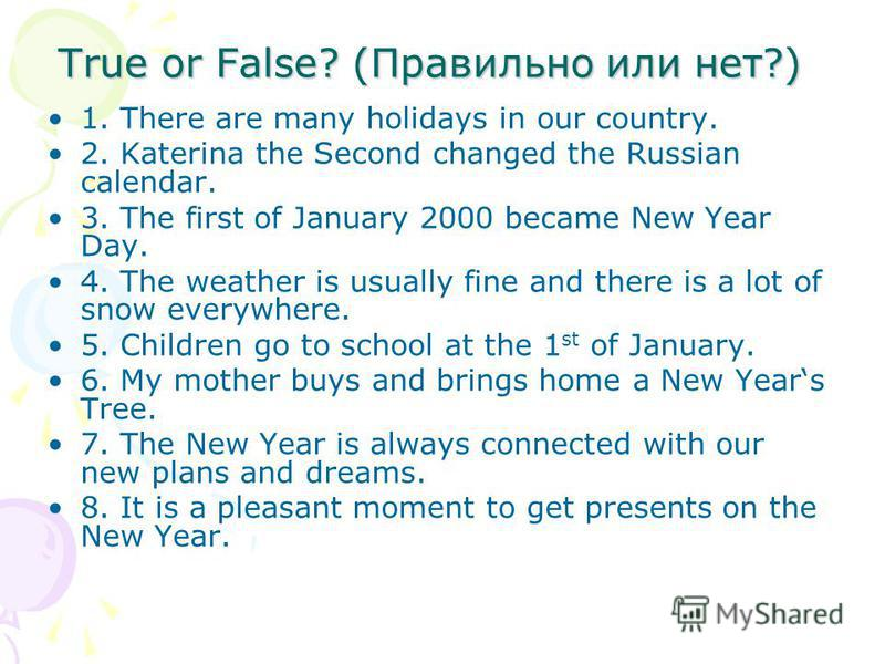 True or False? (Правильно или нет?) 1. There are many holidays in our country. 2. Katerina the Second changed the Russian calendar. 3. The first of January 2000 became New Year Day. 4. The weather is usually fine and there is a lot of snow everywhere