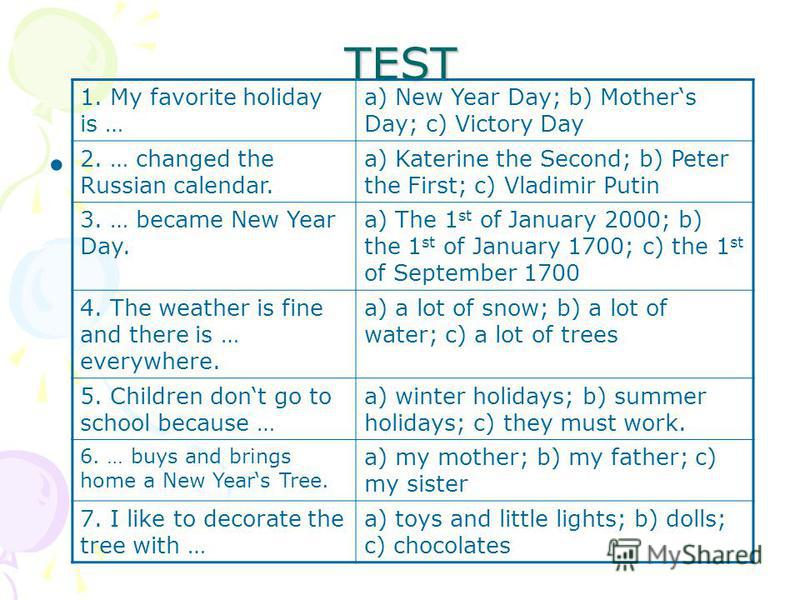 TEST 1. My favorite holiday is … a) New Year Day; b) Mothers Day; c) Victory Day 2. … changed the Russian calendar. a) Katerine the Second; b) Peter the First; c) Vladimir Putin 3. … became New Year Day. a) The 1 st of January 2000; b) the 1 st of Ja