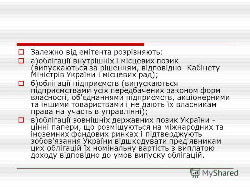 Залежно від емітента розрізняють: а)облігації внутрішніх і місцевих позик (випускаються за рішенням, відповідно- Кабінету Міністрів України і місцевих рад); б)облігації підприємств (випускаються підприємствами усіх передбачених законом форм власності