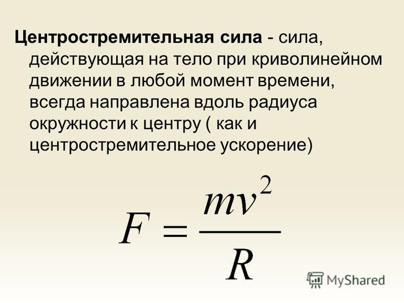 Центростремительная сила - сила, действующая на тело при криволинейном движении в любой момент времени, всегда направлена вдоль радиуса окружности к центру ( как и центростремительное ускорение)