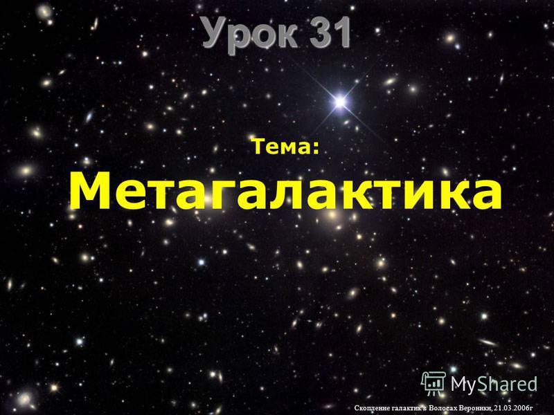 Урок 31 Тема: Метагалактика Скопление галактик в Волосах Вероники, 21.03.2006 г