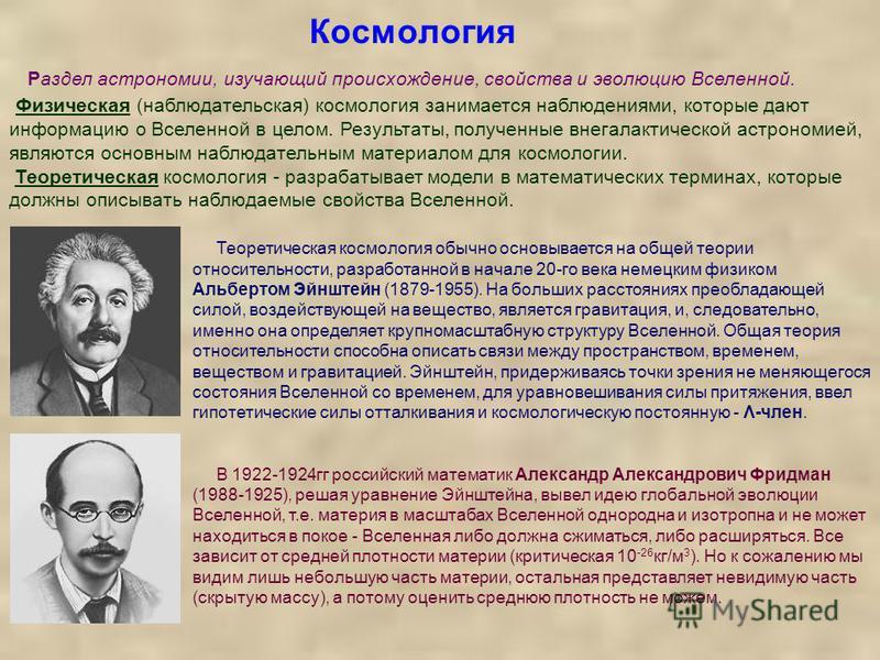 Космология Теоретическая космология обычно основывается на общей теории относительности, разработанной в начале 20-го века немецким физиком Альбертом Эйнштейн (1879-1955). На больших расстояниях преобладающей силой, воздействующей на вещество, являет