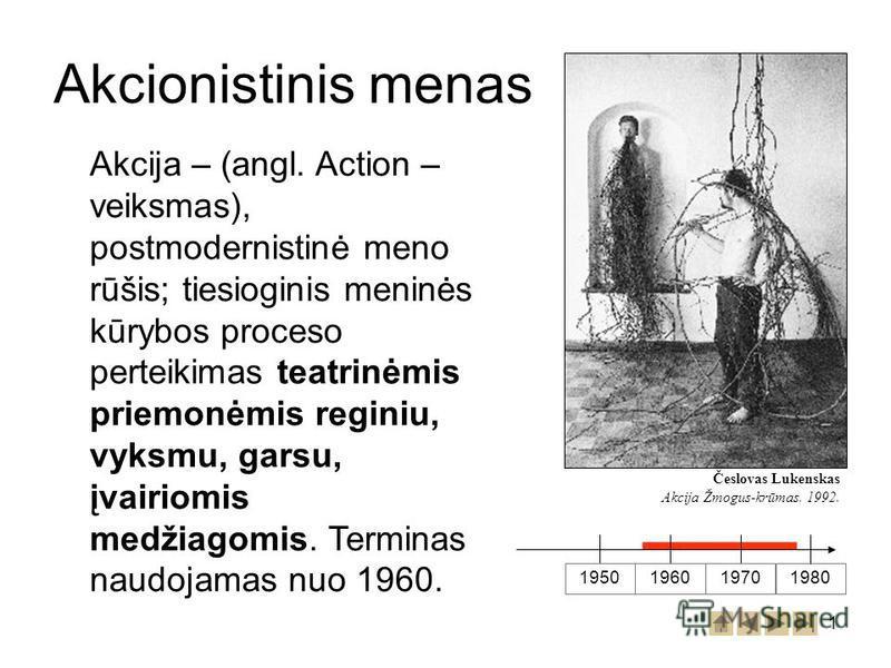 1 Akcionistinis menas 1950 196019701980 Akcija – (angl. Action – veiksmas), postmodernistinė meno rūšis; tiesioginis meninės kūrybos proceso perteikimas teatrinėmis priemonėmis reginiu, vyksmu, garsu, įvairiomis medžiagomis. Terminas naudojamas nuo 1