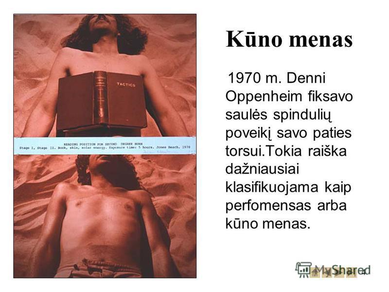 4 1970 m. Denni Oppenheim fiksavo saulės spindulių poveikį savo paties torsui.Tokia raiška dažniausiai klasifikuojama kaip perfomensas arba kūno menas. Kūno menas