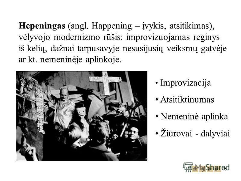 5 Hepeningas (angl. Happening – įvykis, atsitikimas), vėlyvojo modernizmo rūšis: improvizuojamas reginys iš kelių, dažnai tarpusavyje nesusijusių veiksmų gatvėje ar kt. nemeninėje aplinkoje. Improvizacija Atsitiktinumas Nemeninė aplinka Žiūrovai - da