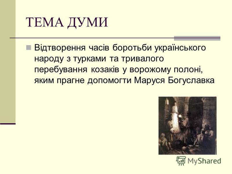 ТЕМА ДУМИ Відтворення часів боротьби українського народу з турками та тривалого перебування козаків у ворожому полоні, яким прагне допомогти Маруся Богуславка