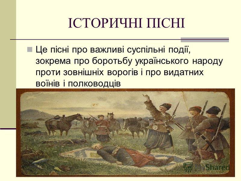 ІСТОРИЧНІ ПІСНІ Це пісні про важливі суспільні події, зокрема про боротьбу українського народу проти зовнішніх ворогів і про видатних воїнів і полководців