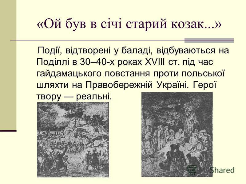 «Ой був в січі старий козак...» Події, відтворені у баладі, відбуваються на Поділлі в 30–40-х роках ХVІІІ ст. під час гайдамацького повстання проти польської шляхти на Правобережній Україні. Герої твору реальні.
