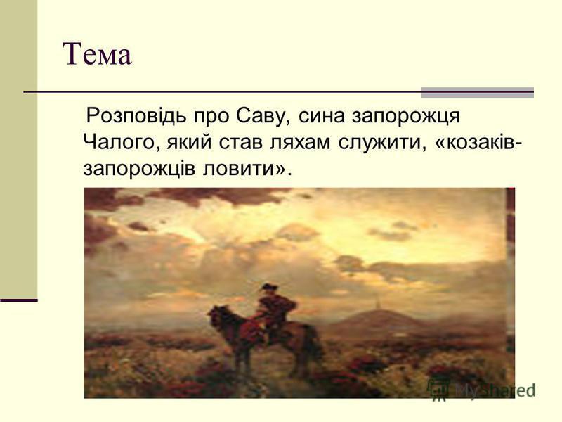 Тема Розповідь про Саву, сина запорожця Чалого, який став ляхам служити, «козаків- запорожців ловити».