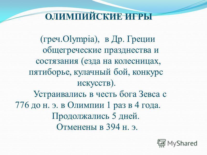 ОЛИМПИЙСКИЕ ИГРЫ (греч.Olympia), в Др. Греции общегреческие празднества и состязания (езда на колесницах, пятиборье, кулачный бой, конкурс искусств). Устраивались в честь бога Зевса с 776 до н. э. в Олимпии 1 раз в 4 года. Продолжались 5 дней. Отмене