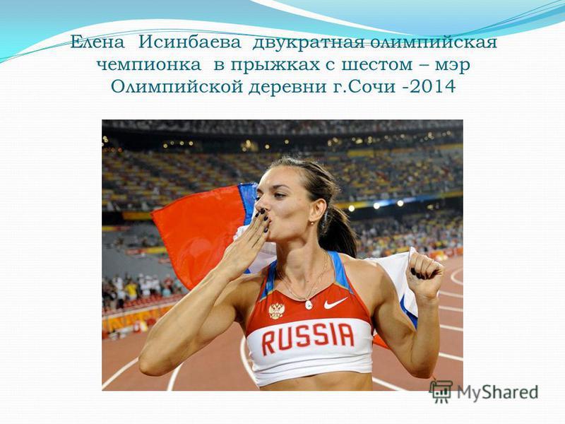 Елена Исинбаева двукратная олимпийская чемпионка в прыжках с шестом – мэр Олимпийской деревни г.Сочи -2014